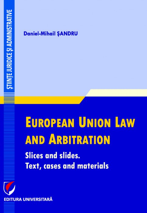 FULL TEXT, Daniel-Mihail SANDRU, European Union Law and Arbitration. Slices and slides. Text, cases and materials, UNIVERSITARA, 2021